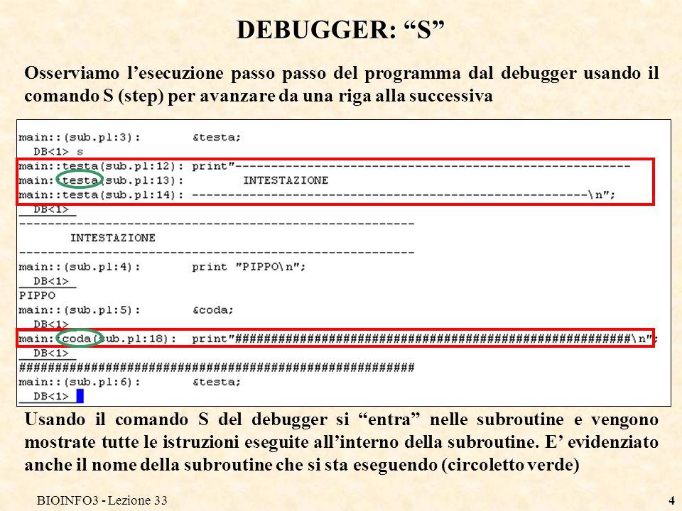 BIOINFO3 - Lezione 335 DEBUGGER: N Osserviamo invece lesecuzione passo passo del programma dal debugger usando il comando N (next) Usando il comando N del debugger non viene mostrato il dettaglio dellesecuzione di tutte le istruzioni delle subroutine.