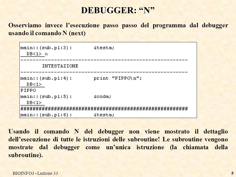 BIOINFO3 - Lezione 335 DEBUGGER: N Osserviamo invece lesecuzione passo passo del programma dal debugger usando il comando N (next) Usando il comando N