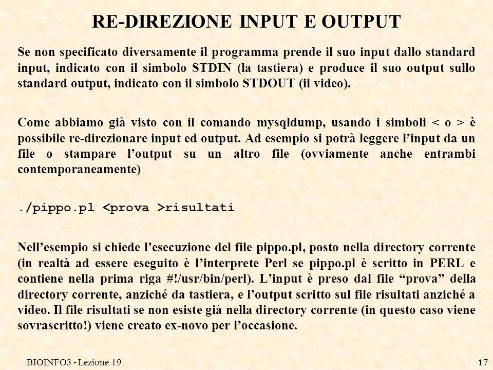 BIOINFO3 - Lezione 1917 RE-DIREZIONE INPUT E OUTPUT Se non specificato diversamente il programma prende il suo input dallo standard input, indicato co