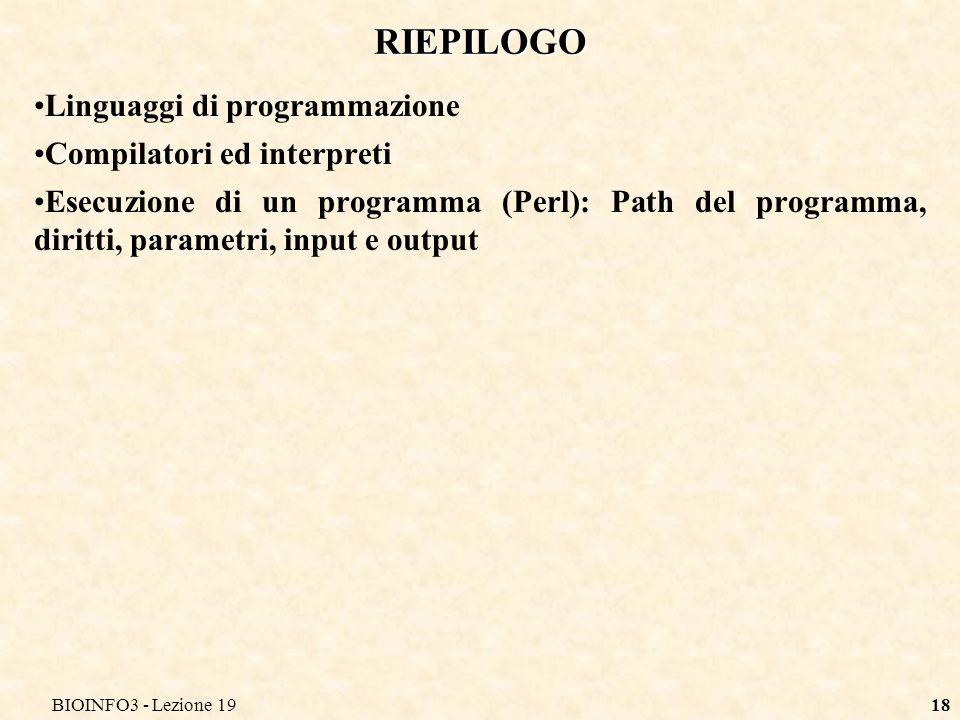 BIOINFO3 - Lezione 1918 RIEPILOGO Linguaggi di programmazione Compilatori ed interpreti Esecuzione di un programma (Perl): Path del programma, diritti