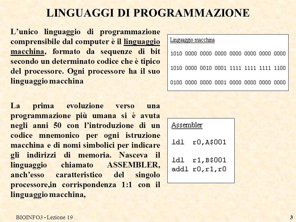 BIOINFO3 - Lezione 194 LINGUAGGI DI PROGRAMMAZIONE Successivamente, a partire dagli anni 60, nascono i cosiddetti linguaggi ad alto livello, che utilizzano istruzioni tratte dal linguaggio naturale (abbiamo visto quanto naturali siano le istruzioni di SQL).