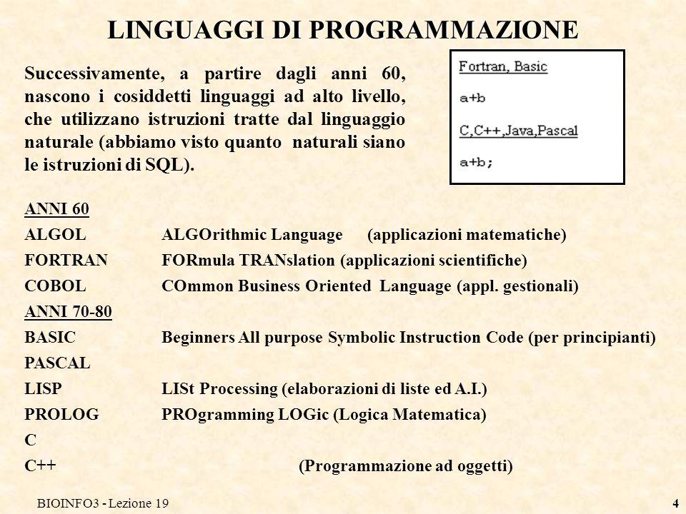 BIOINFO3 - Lezione 194 LINGUAGGI DI PROGRAMMAZIONE Successivamente, a partire dagli anni 60, nascono i cosiddetti linguaggi ad alto livello, che utili