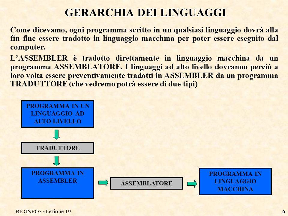 BIOINFO3 - Lezione 197 COMPILATORI ED INTERPRETI Lesecuzione di un programma scritto in un linguaggio ad alto livello può avvenire in due differenti modalità: Con un COMPILATORE lintero programma (sorgente) viene tradotto (compilato) in un programma equivalente in assembler.