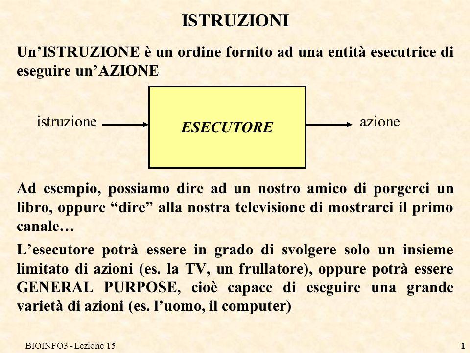 BIOINFO3 - Lezione 151 ISTRUZIONI UnISTRUZIONE è un ordine fornito ad una entità esecutrice di eseguire unAZIONE Ad esempio, possiamo dire ad un nostr