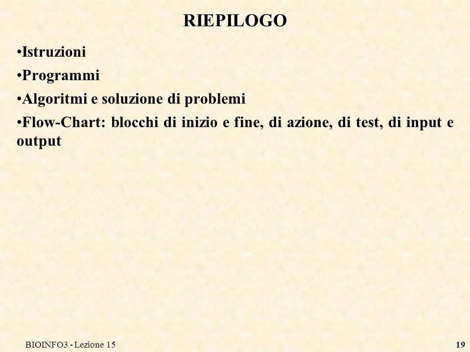 BIOINFO3 - Lezione 1519 RIEPILOGO Istruzioni Programmi Algoritmi e soluzione di problemi Flow-Chart: blocchi di inizio e fine, di azione, di test, di
