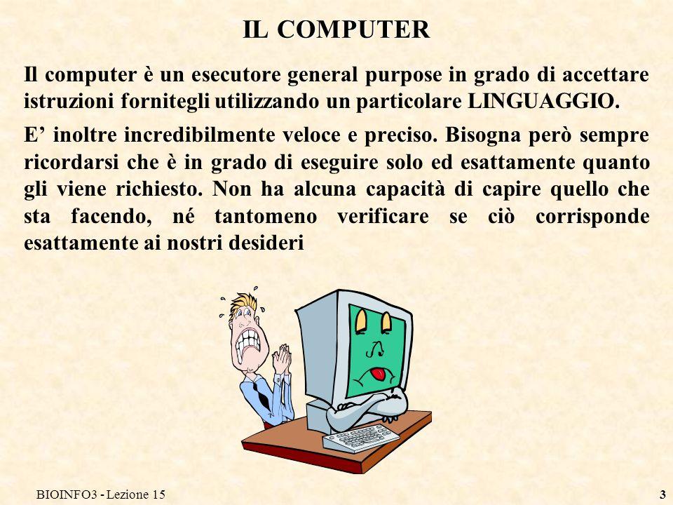 BIOINFO3 - Lezione 153 IL COMPUTER Il computer è un esecutore general purpose in grado di accettare istruzioni fornitegli utilizzando un particolare L