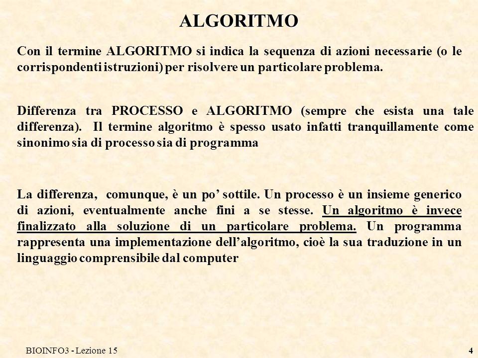 BIOINFO3 - Lezione 154 ALGORITMO Con il termine ALGORITMO si indica la sequenza di azioni necessarie (o le corrispondenti istruzioni) per risolvere un