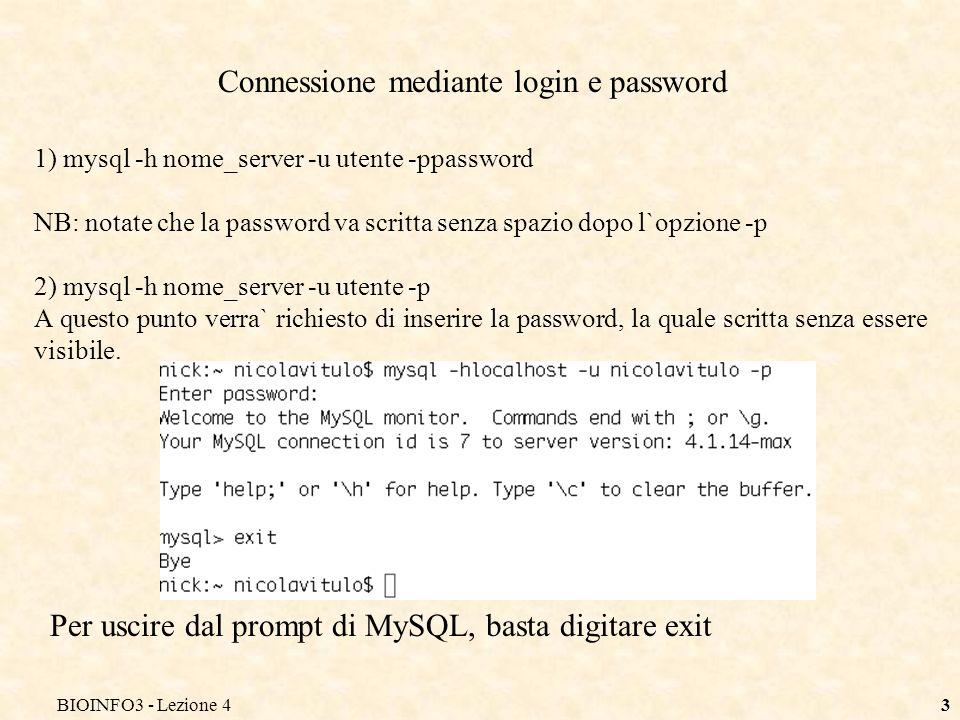 BIOINFO3 - Lezione 43 Connessione mediante login e password 1) mysql -h nome_server -u utente -ppassword NB: notate che la password va scritta senza spazio dopo l`opzione -p 2) mysql -h nome_server -u utente -p A questo punto verra` richiesto di inserire la password, la quale scritta senza essere visibile.