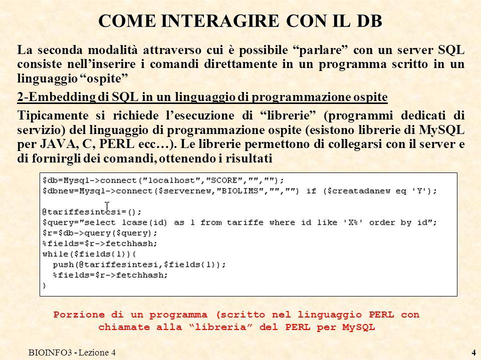 BIOINFO3 - Lezione 44 COME INTERAGIRE CON IL DB La seconda modalità attraverso cui è possibile parlare con un server SQL consiste nellinserire i comandi direttamente in un programma scritto in un linguaggio ospite 2-Embedding di SQL in un linguaggio di programmazione ospite Tipicamente si richiede lesecuzione di librerie (programmi dedicati di servizio) del linguaggio di programmazione ospite (esistono librerie di MySQL per JAVA, C, PERL ecc…).