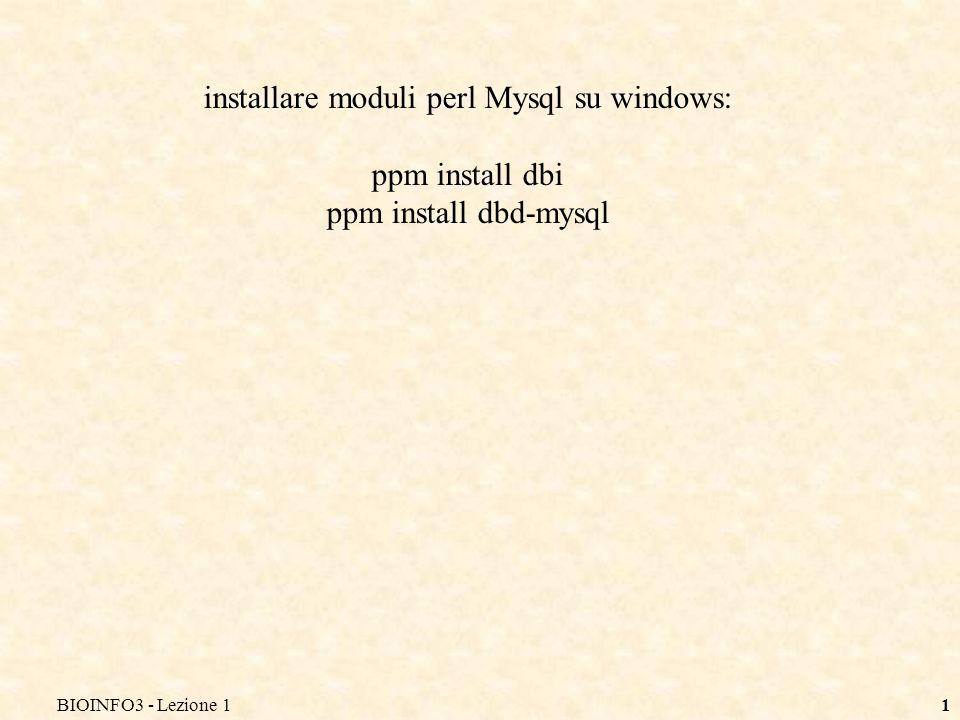 BIOINFO3 - Lezione 11 installare moduli perl Mysql su windows: ppm install dbi ppm install dbd-mysql