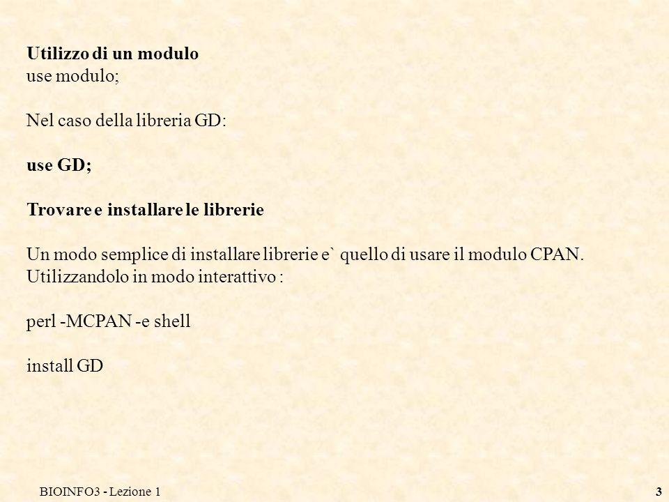 BIOINFO3 - Lezione 13 Utilizzo di un modulo use modulo; Nel caso della libreria GD: use GD; Trovare e installare le librerie Un modo semplice di installare librerie e` quello di usare il modulo CPAN.