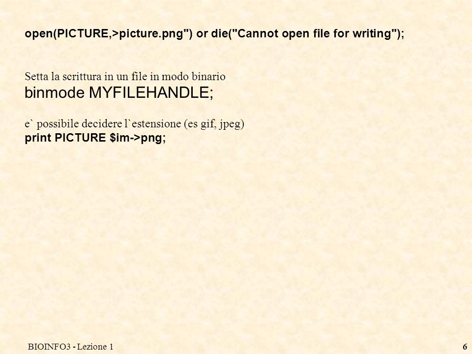 BIOINFO3 - Lezione 16 open(PICTURE,>picture.png ) or die( Cannot open file for writing ); Setta la scrittura in un file in modo binario binmode MYFILEHANDLE; e` possibile decidere l`estensione (es gif, jpeg) print PICTURE $im->png;