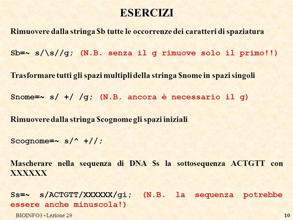 BIOINFO3 - Lezione 2910 ESERCIZI Rimuovere dalla stringa $b tutte le occorrenze dei caratteri di spaziatura Sb=~ s/\s//g; (N.B. senza il g rimuove sol