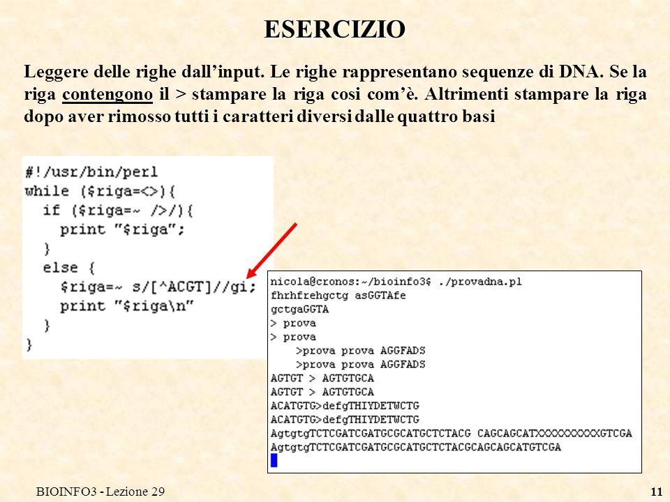 BIOINFO3 - Lezione 2911 ESERCIZIO Leggere delle righe dallinput. Le righe rappresentano sequenze di DNA. Se la riga contengono il > stampare la riga c