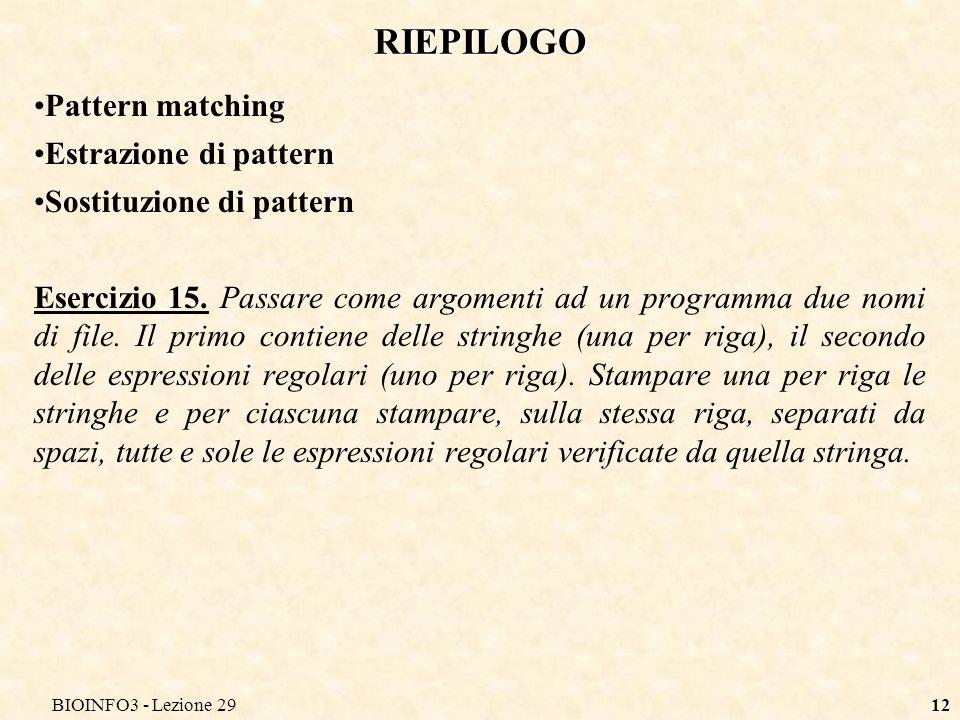 BIOINFO3 - Lezione 2912 RIEPILOGO Pattern matching Estrazione di pattern Sostituzione di pattern Esercizio 15. Passare come argomenti ad un programma