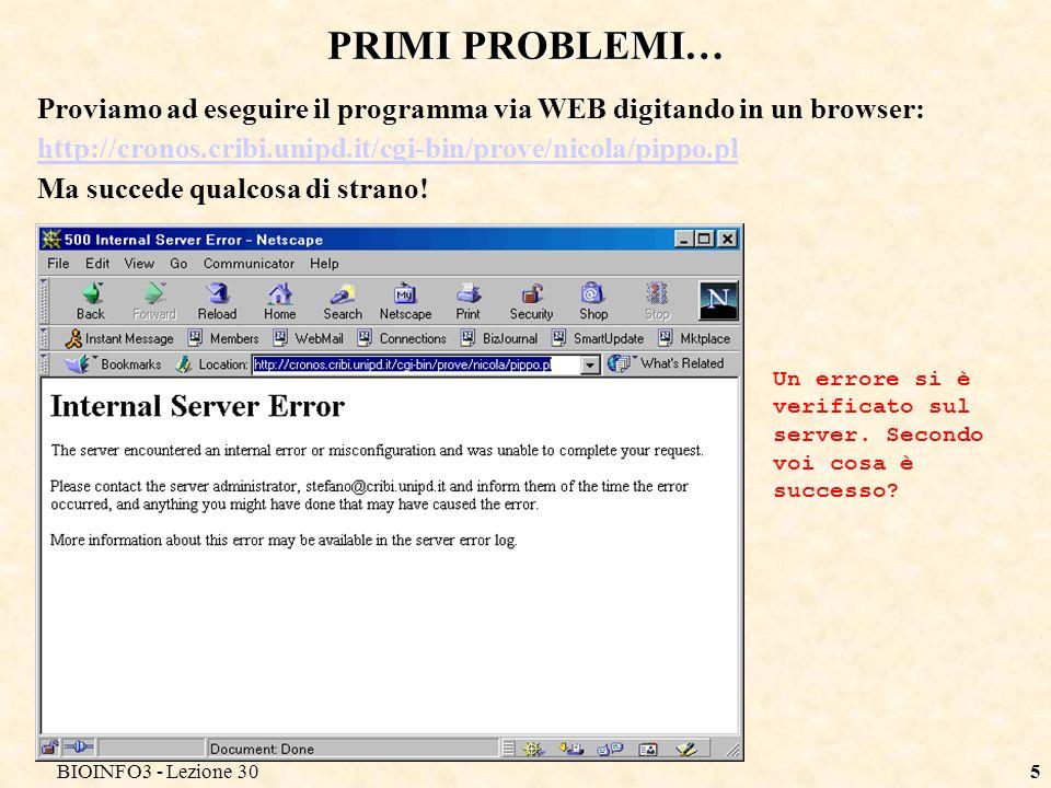 BIOINFO3 - Lezione 305 PRIMI PROBLEMI… Proviamo ad eseguire il programma via WEB digitando in un browser: http://cronos.cribi.unipd.it/cgi-bin/prove/nicola/pippo.pl Ma succede qualcosa di strano.