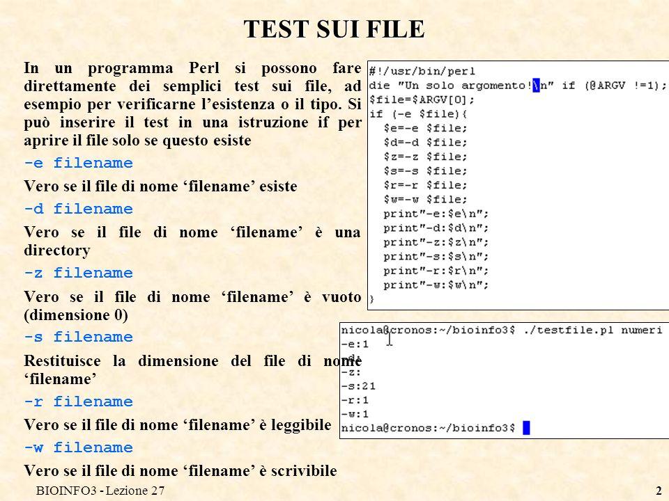 BIOINFO3 - Lezione 272 TEST SUI FILE In un programma Perl si possono fare direttamente dei semplici test sui file, ad esempio per verificarne lesistenza o il tipo.