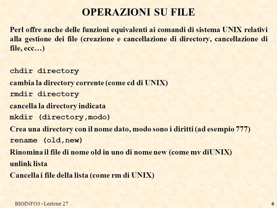 BIOINFO3 - Lezione 276 OPERAZIONI SU FILE Perl offre anche delle funzioni equivalenti ai comandi di sistema UNIX relativi alla gestione dei file (creazione e cancellazione di directory, cancellazione di file, ecc…) chdir directory cambia la directory corrente (come cd di UNIX) rmdir directory cancella la directory indicata mkdir (directory,modo) Crea una directory con il nome dato, modo sono i diritti (ad esempio 777) rename (old,new) Rinomina il file di nome old in uno di nome new (come mv diUNIX) unlink lista Cancella i file della lista (come rm di UNIX)