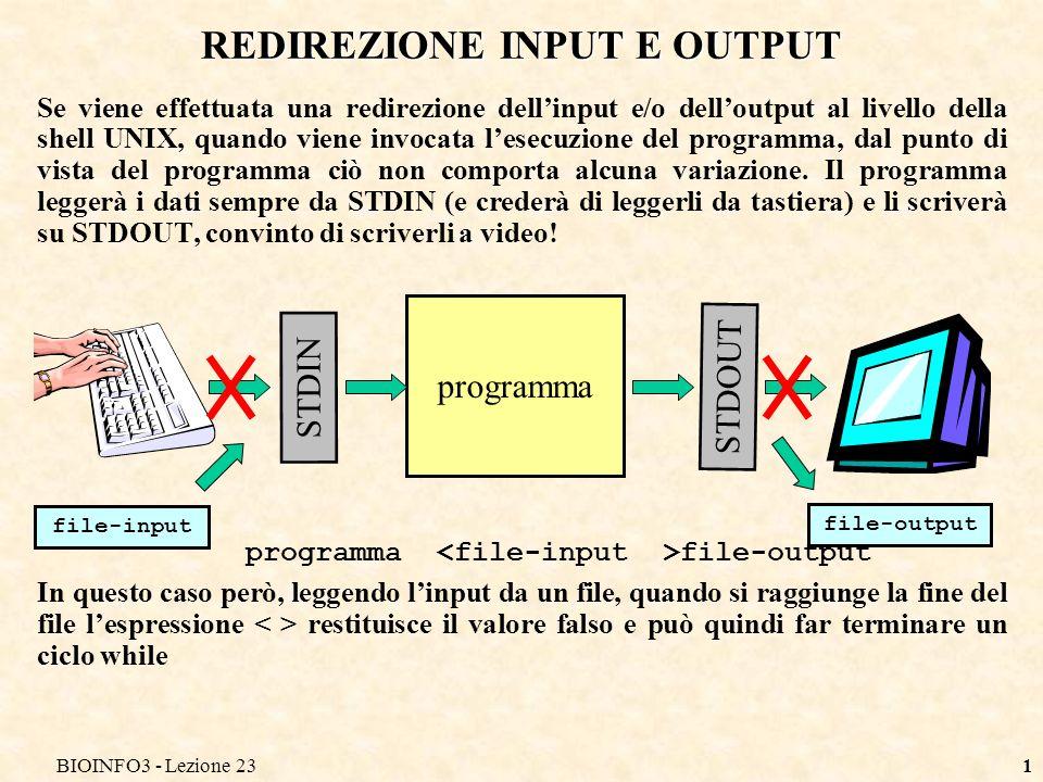 BIOINFO3 - Lezione 231 REDIREZIONE INPUT E OUTPUT Se viene effettuata una redirezione dellinput e/o delloutput al livello della shell UNIX, quando viene invocata lesecuzione del programma, dal punto di vista del programma ciò non comporta alcuna variazione.