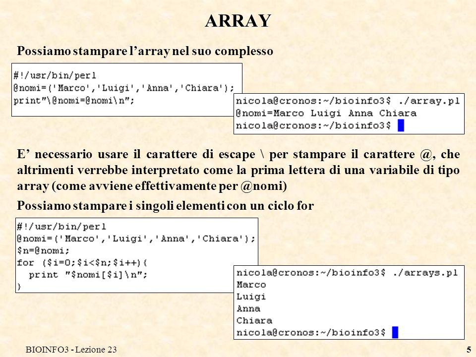 BIOINFO3 - Lezione 235 ARRAY Possiamo stampare larray nel suo complesso E necessario usare il carattere di escape \ per stampare il carattere @, che altrimenti verrebbe interpretato come la prima lettera di una variabile di tipo array (come avviene effettivamente per @nomi) Possiamo stampare i singoli elementi con un ciclo for