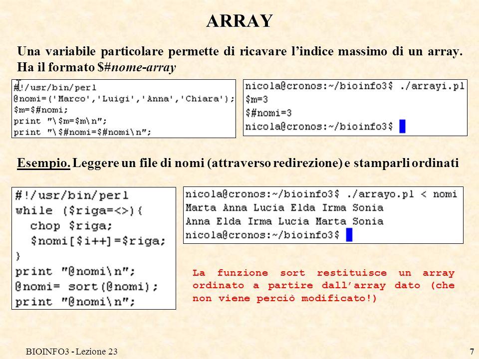 BIOINFO3 - Lezione 237 ARRAY Una variabile particolare permette di ricavare lindice massimo di un array. Ha il formato $#nome-array Esempio. Leggere u