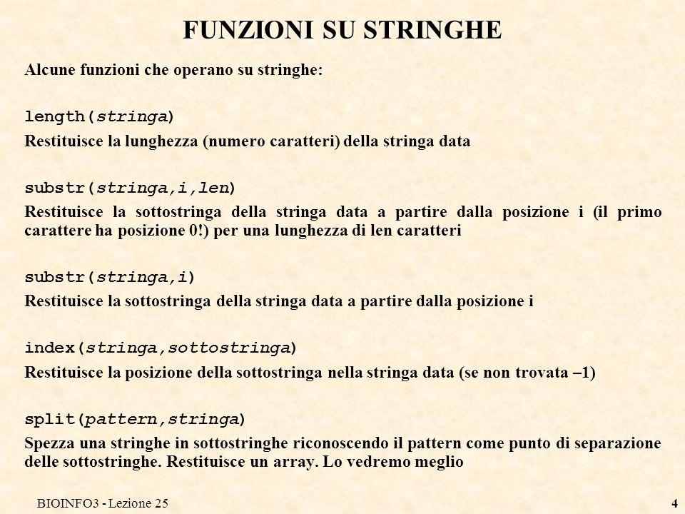 BIOINFO3 - Lezione 254 FUNZIONI SU STRINGHE Alcune funzioni che operano su stringhe: length(stringa) Restituisce la lunghezza (numero caratteri) della stringa data substr(stringa,i,len) Restituisce la sottostringa della stringa data a partire dalla posizione i (il primo carattere ha posizione 0!) per una lunghezza di len caratteri substr(stringa,i) Restituisce la sottostringa della stringa data a partire dalla posizione i index(stringa,sottostringa) Restituisce la posizione della sottostringa nella stringa data (se non trovata –1) split(pattern,stringa) Spezza una stringhe in sottostringhe riconoscendo il pattern come punto di separazione delle sottostringhe.