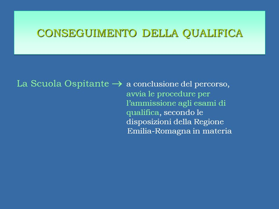 La Scuola Ospitante a conclusione del percorso, avvia le procedure per lammissione agli esami di qualifica, secondo le disposizioni della Regione Emilia-Romagna in materia CONSEGUIMENTO DELLA QUALIFICA