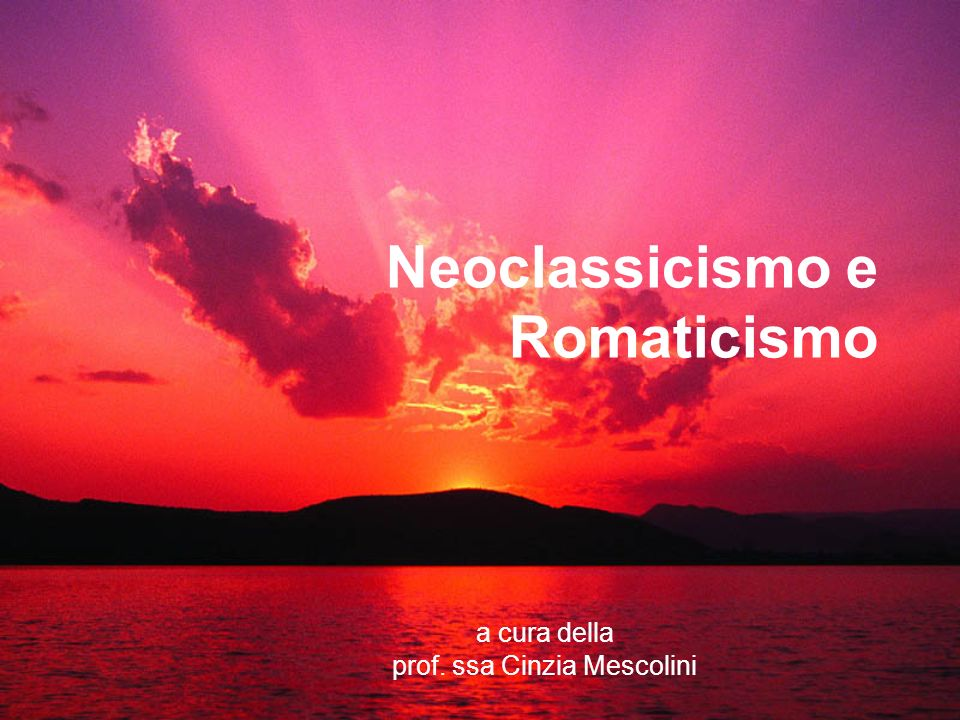 Neoclassicismo e Romaticismo a cura della prof. ssa Cinzia Mescolini