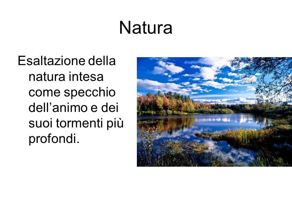 Natura Esaltazione della natura intesa come specchio dellanimo e dei suoi tormenti più profondi.