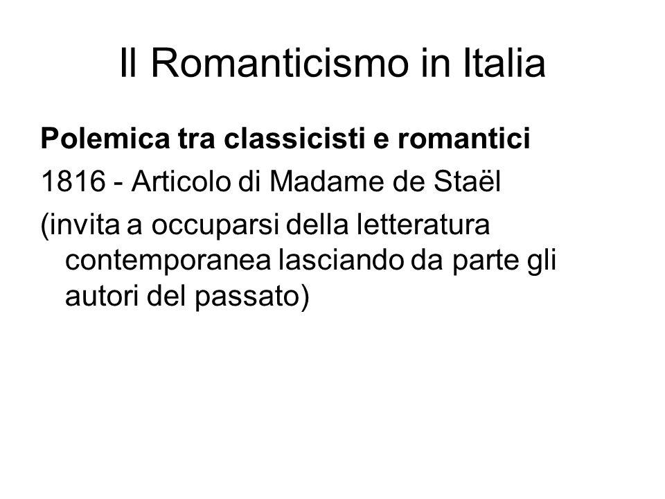 Il Romanticismo in Italia Polemica tra classicisti e romantici 1816 - Articolo di Madame de Staël (invita a occuparsi della letteratura contemporanea