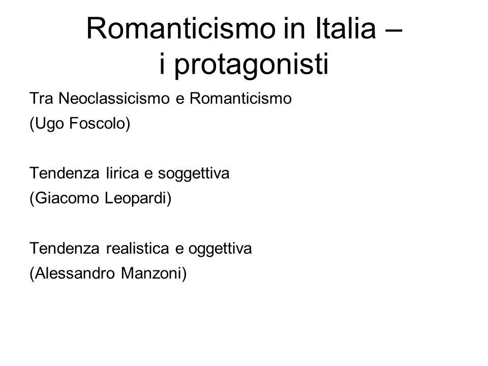 Romanticismo in Italia – i protagonisti Tra Neoclassicismo e Romanticismo (Ugo Foscolo) Tendenza lirica e soggettiva (Giacomo Leopardi) Tendenza reali