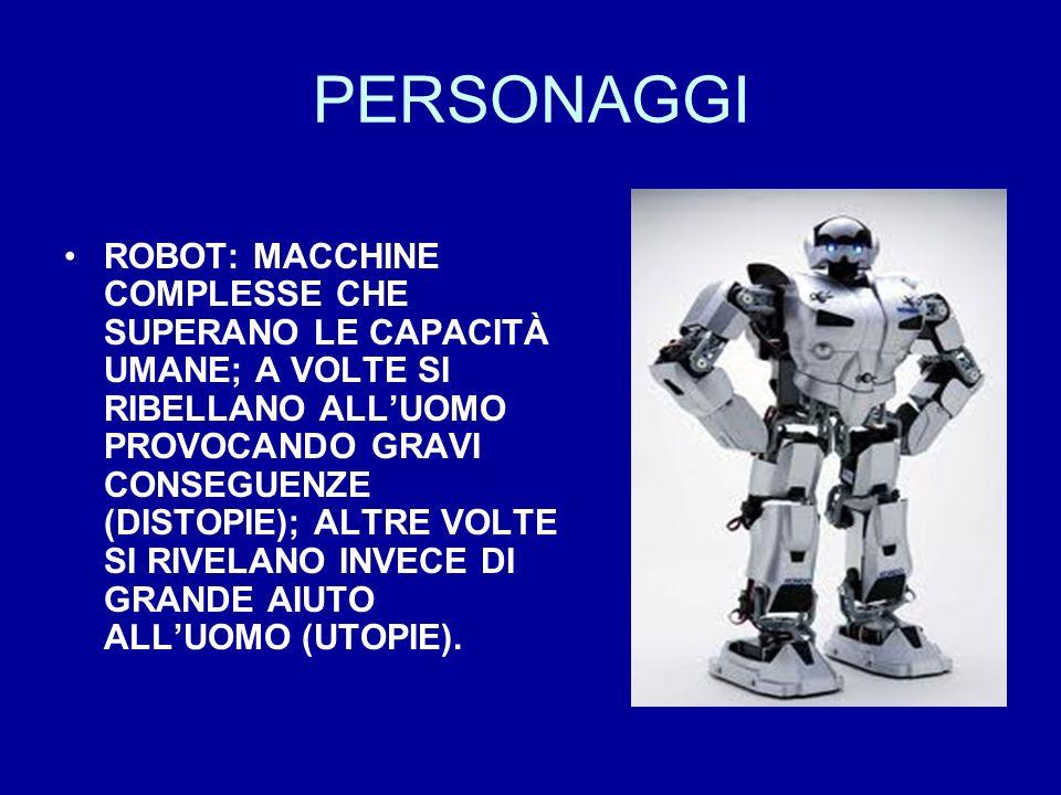 PERSONAGGI ROBOT: MACCHINE COMPLESSE CHE SUPERANO LE CAPACITÀ UMANE; A VOLTE SI RIBELLANO ALLUOMO PROVOCANDO GRAVI CONSEGUENZE (DISTOPIE); ALTRE VOLTE SI RIVELANO INVECE DI GRANDE AIUTO ALLUOMO (UTOPIE).