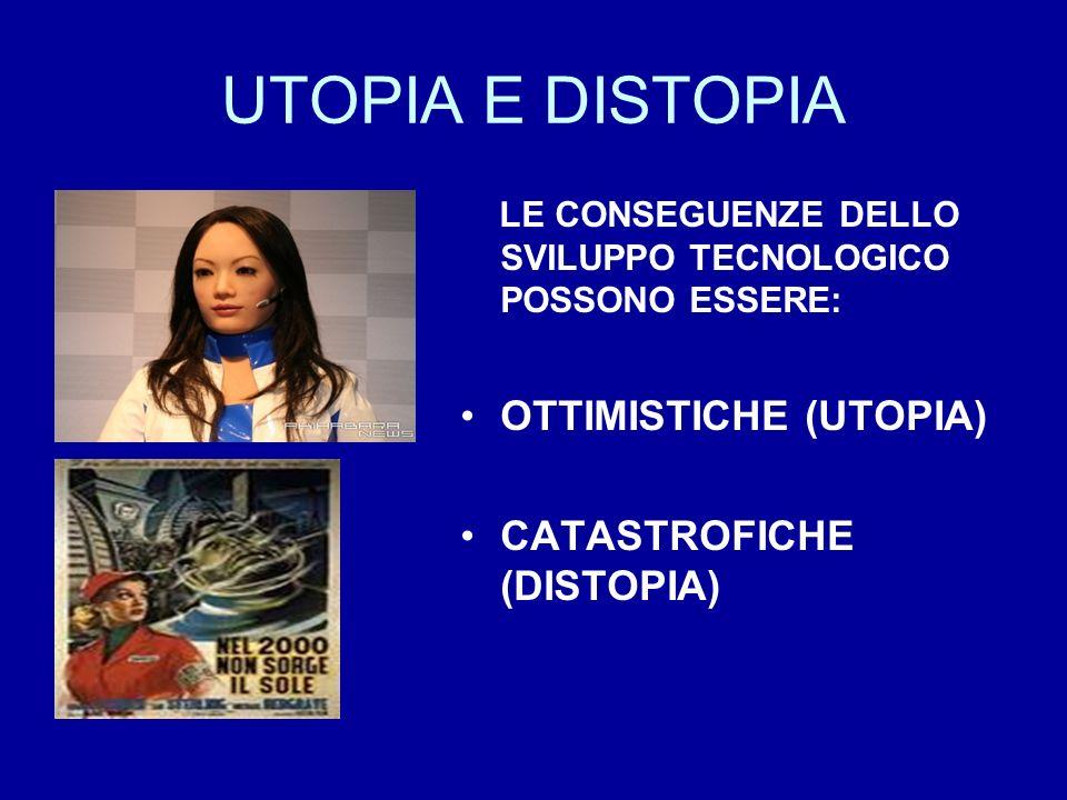 UTOPIA E DISTOPIA LE CONSEGUENZE DELLO SVILUPPO TECNOLOGICO POSSONO ESSERE: OTTIMISTICHE (UTOPIA) CATASTROFICHE (DISTOPIA)