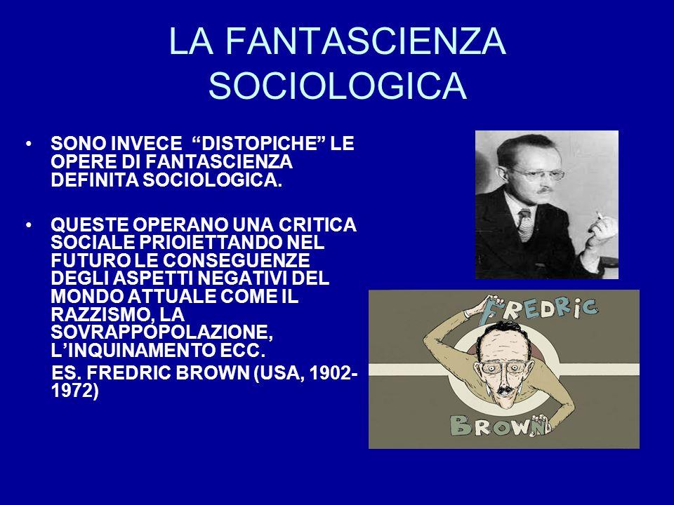 LA FANTASCIENZA SOCIOLOGICA SONO INVECE DISTOPICHE LE OPERE DI FANTASCIENZA DEFINITA SOCIOLOGICA. QUESTE OPERANO UNA CRITICA SOCIALE PRIOIETTANDO NEL