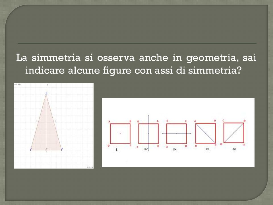 La simmetria si osserva anche in geometria, sai indicare alcune figure con assi di simmetria?