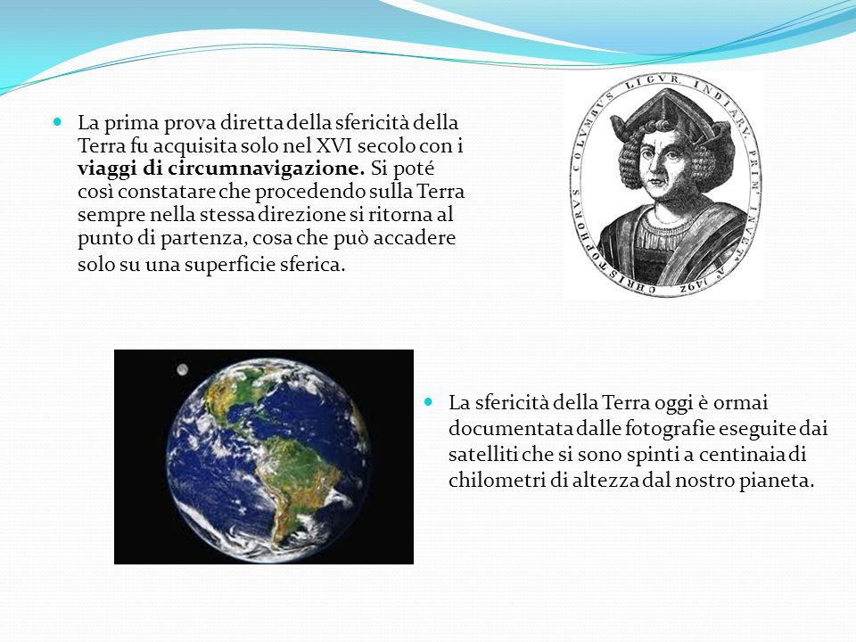 La prima prova diretta della sfericità della Terra fu acquisita solo nel XVI secolo con i viaggi di circumnavigazione. Si poté così constatare che pro
