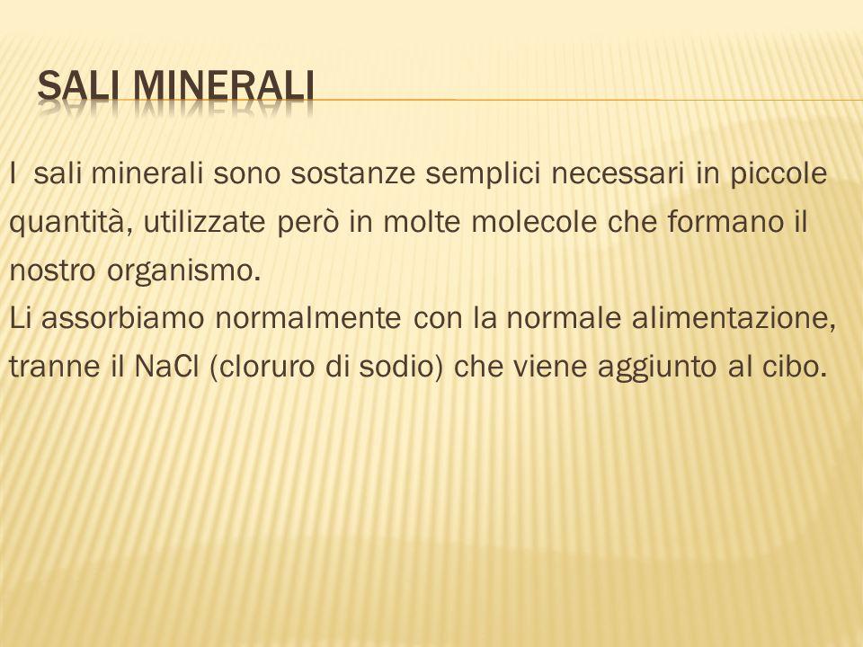 I sali minerali sono sostanze semplici necessari in piccole quantità, utilizzate però in molte molecole che formano il nostro organismo.