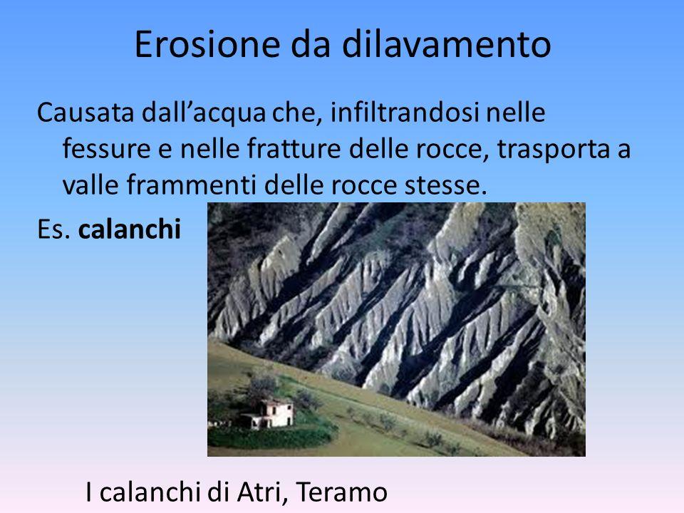 Erosione da dilavamento Causata dallacqua che, infiltrandosi nelle fessure e nelle fratture delle rocce, trasporta a valle frammenti delle rocce stess