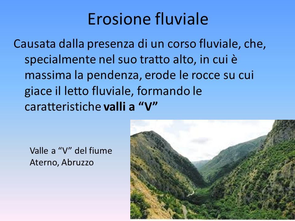 Erosione fluviale Causata dalla presenza di un corso fluviale, che, specialmente nel suo tratto alto, in cui è massima la pendenza, erode le rocce su