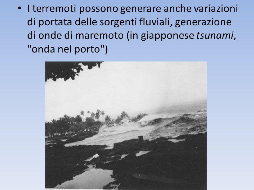 I terremoti possono generare anche variazioni di portata delle sorgenti fluviali, generazione di onde di maremoto (in giapponese tsunami, onda nel porto )