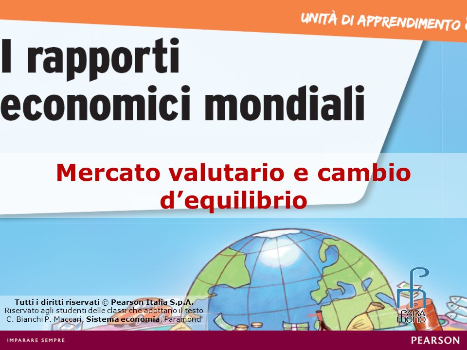 Mercato valutario e cambio dequilibrio Tutti i diritti riservati © Pearson Italia S.p.A. Riservato agli studenti delle classi che adottano il testo C.