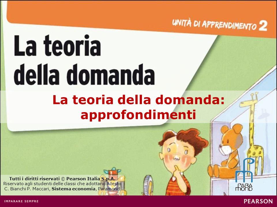 La teoria della domanda: approfondimenti Tutti i diritti riservati © Pearson Italia S.p.A. Riservato agli studenti delle classi che adottano il testo