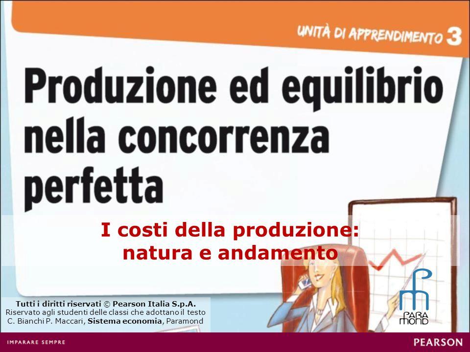 I costi della produzione: natura e andamento Tutti i diritti riservati © Pearson Italia S.p.A. Riservato agli studenti delle classi che adottano il te