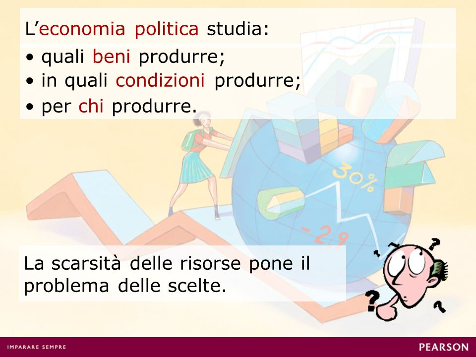Leconomia politica studia: La scarsità delle risorse pone il problema delle scelte. quali beni produrre; in quali condizioni produrre; per chi produrr