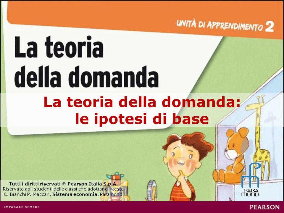 La teoria della domanda: le ipotesi di base Tutti i diritti riservati © Pearson Italia S.p.A. Riservato agli studenti delle classi che adottano il tes