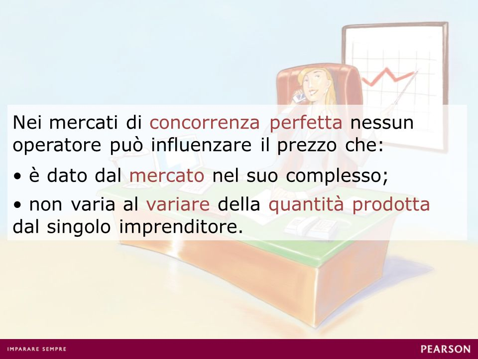 Nei mercati di concorrenza perfetta nessun operatore può influenzare il prezzo che: è dato dal mercato nel suo complesso; non varia al variare della quantità prodotta dal singolo imprenditore.