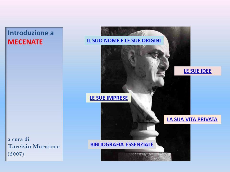 IL SUO NOME E LE SUE ORIGINI LE SUE IDEE LE SUE IMPRESE LA SUA VITA PRIVATA Introduzione a MECENATE a cura di Tarcisio Muratore (2007) BIBLIOGRAFIA ESSENZIALE