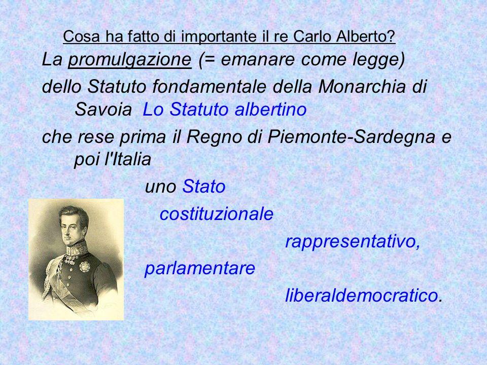 Cosa ha fatto di importante il re Carlo Alberto? La promulgazione (= emanare come legge) dello Statuto fondamentale della Monarchia di Savoia Lo Statu