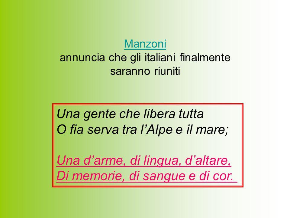 Manzoni Manzoni annuncia che gli italiani finalmente saranno riuniti Una gente che libera tutta O fia serva tra lAlpe e il mare; Una darme, di lingua,