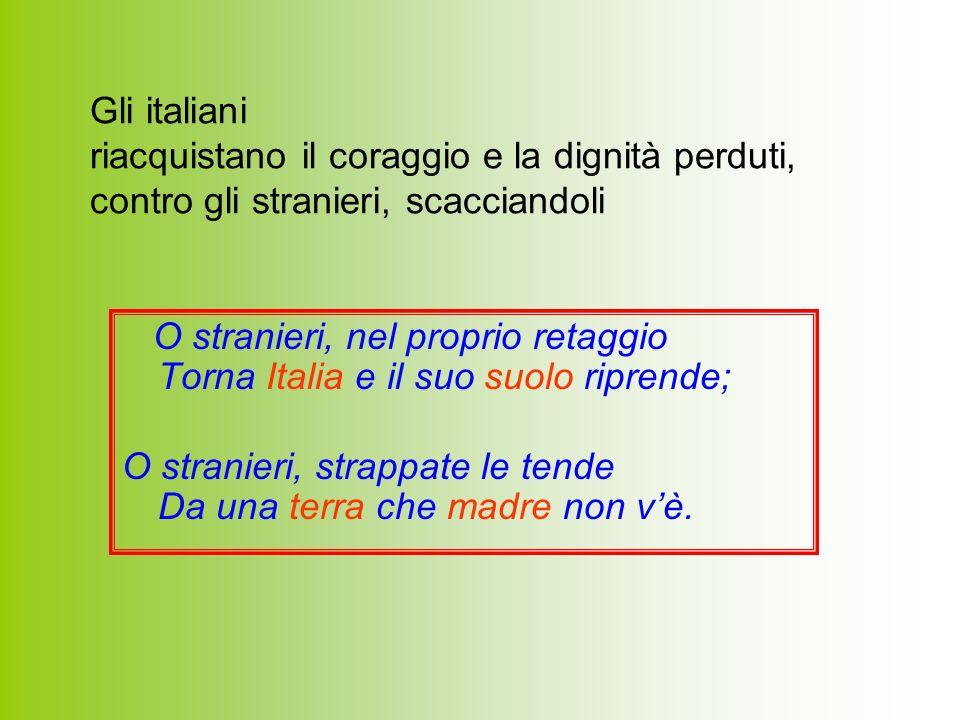 O stranieri, nel proprio retaggio Torna Italia e il suo suolo riprende; O stranieri, strappate le tende Da una terra che madre non vè. Gli italiani ri